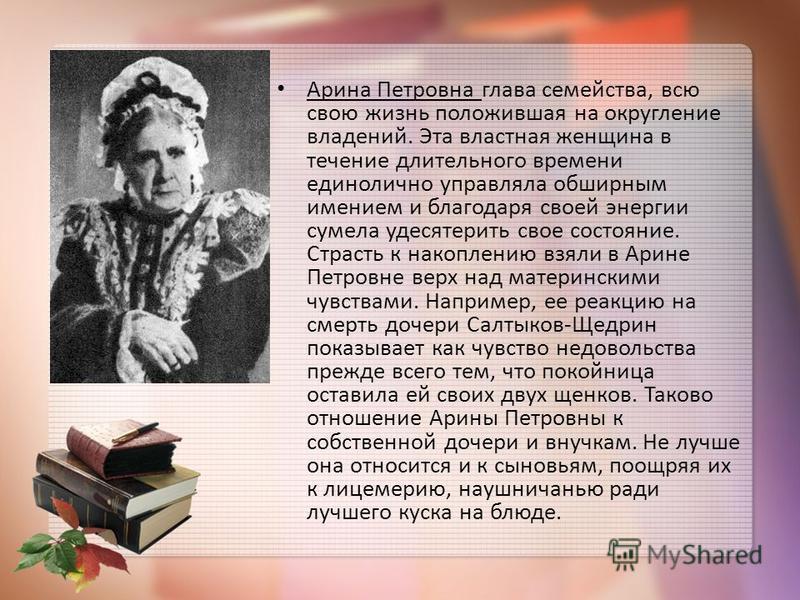 Арина Петровна глава семейства, всю свою жизнь положившая на округление владений. Эта властная женщина в течение длительного времени единолично управляла обширным имением и благодаря своей энергии сумела удесятерить свое состояние. Страсть к накоплен