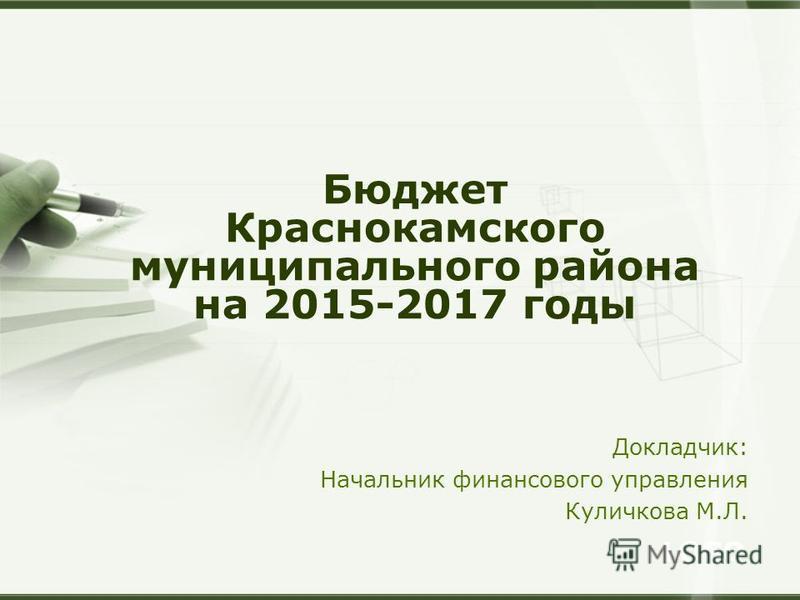 LOGO Докладчик: Начальник финансового управления Куличкова М.Л. Бюджет Краснокамского муниципального района на 2015-2017 годы