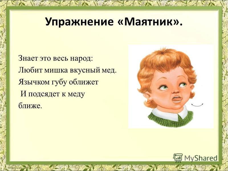 Упражнение «Маятник». Знает это весь народ: Любит мишка вкусный мед. Язычком губу оближет И подсядет к меду ближе.
