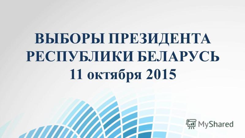 ВЫБОРЫ ПРЕЗИДЕНТА РЕСПУБЛИКИ БЕЛАРУСЬ 11 октября 2015