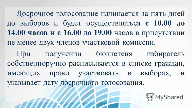 Досрочное голосование начинается за пять дней до выборов и будет осуществляться с 10.00 до 14.00 часов и с 16.00 до 19.00 часов в присутствии не менее двух членов участковой комиссии. При получении бюллетеня избиратель собственноручно расписывается в