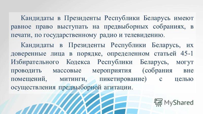 Кандидаты в Президенты Республики Беларусь имеют равное право выступать на предвыборных собраниях, в печати, по государственному радио и телевидению. Кандидаты в Президенты Республики Беларусь, их доверенные лица в порядке, определенном статьей 45-1