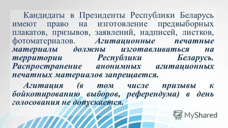 Кандидаты в Президенты Республики Беларусь имеют право на изготовление предвыборных плакатов, призывов, заявлений, надписей, листков, фотоматериалов. Агитационные печатные материалы должны изготавливаться на территории Республики Беларусь. Распростра