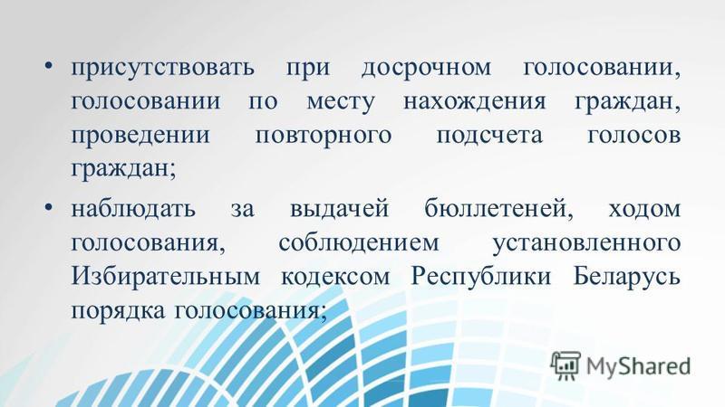 присутствовать при досрочном голосовании, голосовании по месту нахождения граждан, проведении повторного подсчета голосов граждан; наблюдать за выдачей бюллетеней, ходом голосования, соблюдением установленного Избирательным кодексом Республики Белару