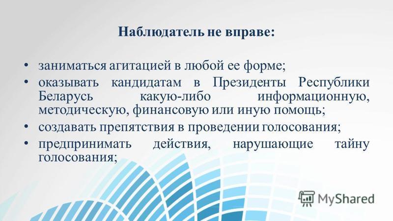 Наблюдатель не вправе: заниматься агитацией в любой ее форме; оказывать кандидатам в Президенты Республики Беларусь какую-либо информационную, методическую, финансовую или иную помощь; создавать препятствия в проведении голосования; предпринимать дей