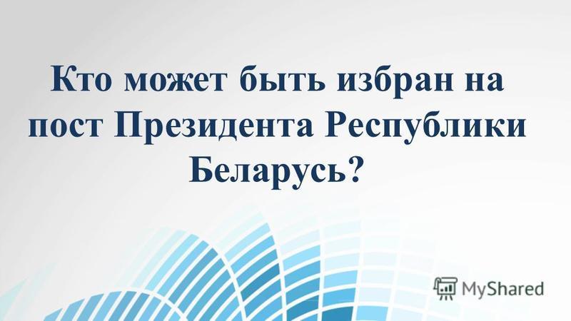 Кто может быть избран на пост Президента Республики Беларусь?