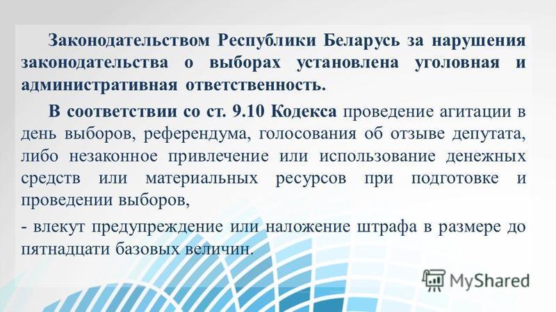 Законодательством Республики Беларусь за нарушения законодательства о выборах установлена уголовная и административная ответственность. В соответствии со ст. 9.10 Кодекса проведение агитации в день выборов, референдума, голосования об отзыве депутата