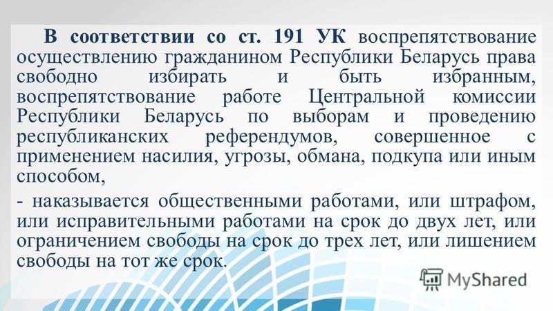 В соответствии со ст. 191 УК воспрепятствование осуществлению гражданином Республики Беларусь права свободно избирать и быть избранным, воспрепятствование работе Центральной комиссии Республики Беларусь по выборам и проведению республиканских референ