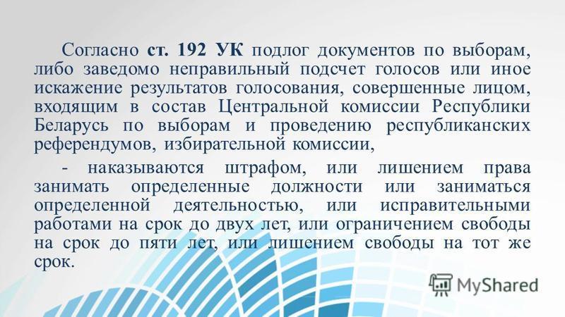 Согласно ст. 192 УК подлог документов по выборам, либо заведомо неправильный подсчет голосов или иное искажение результатов голосования, совершенные лицом, входящим в состав Центральной комиссии Республики Беларусь по выборам и проведению республикан