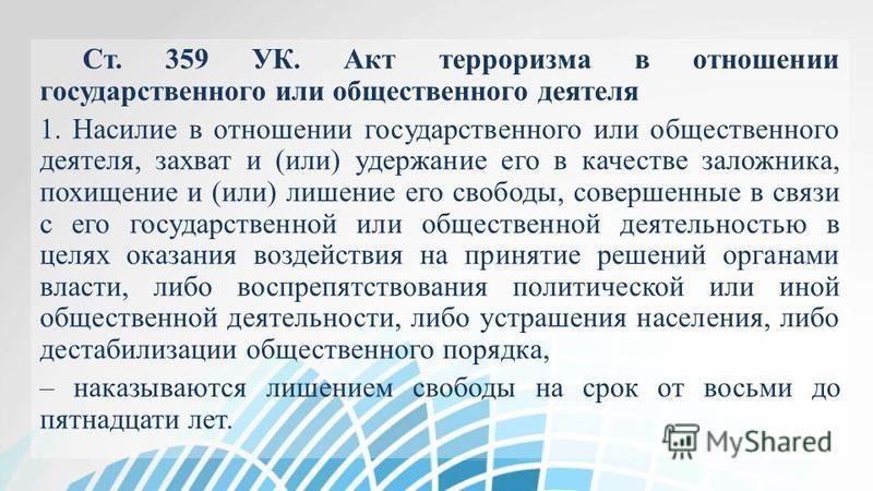 Ст. 359 УК. Акт терроризма в отношении государственного или общественного деятеля 1. Насилие в отношении государственного или общественного деятеля, захват и (или) удержание его в качестве заложника, похищение и (или) лишение его свободы, совершенные