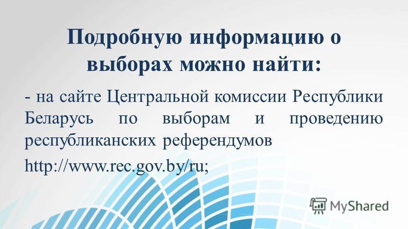 Подробную информацию о выборах можно найти: - на сайте Центральной комиссии Республики Беларусь по выборам и проведению республиканских референдумов http://www.rec.gov.by/ru;