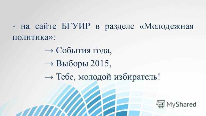 - на сайте БГУИР в разделе «Молодежная политика»: События года, Выборы 2015, Тебе, молодой избиратель!