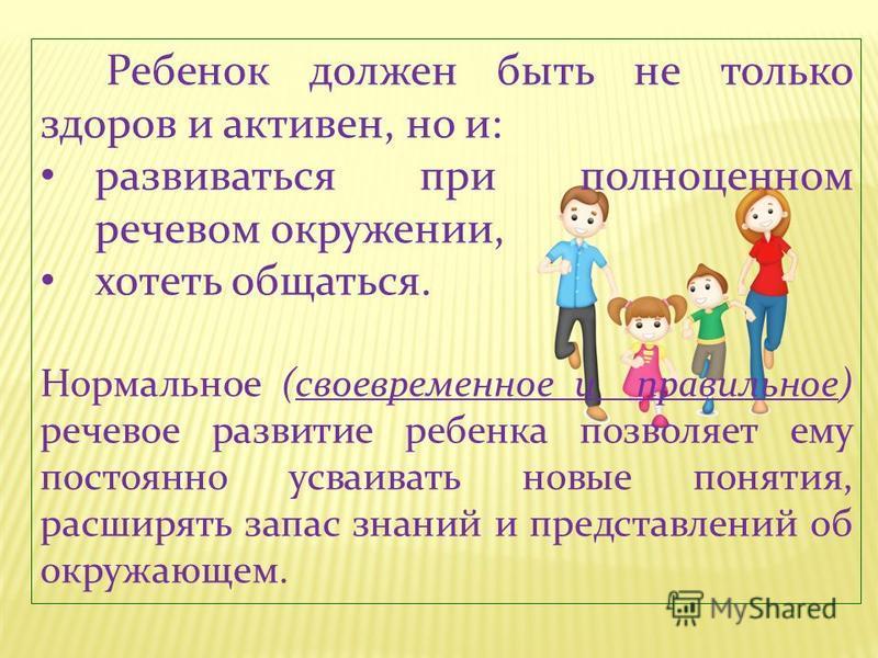 Ребенок должен быть не только здоров и активен, но и: развиваться при полноценном речевом окружении, хотеть общаться. Нормальное (своевременное и правильное) речевое развитие ребенка позволяет ему постоянно усваивать новые понятия, расширять запас зн