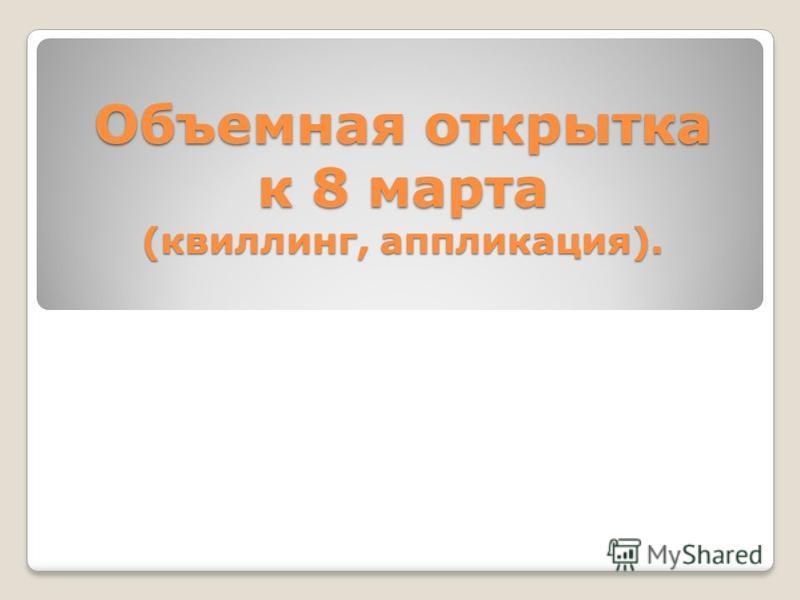 Объемная открытка к 8 марта (квиллинг, аппликация).
