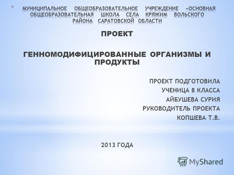 ПРОЕКТ ГЕННОМОДИФИЦИРОВАННЫЕ ОРГАНИЗМЫ И ПРОДУКТЫ ПРОЕКТ ПОДГОТОВИЛА УЧЕНИЦА 8 КЛАССА АЙБУШЕВА СУРИЯ РУКОВОДИТЕЛЬ ПРОЕКТА КОПШЕВА Т.В. 2013 ГОДА