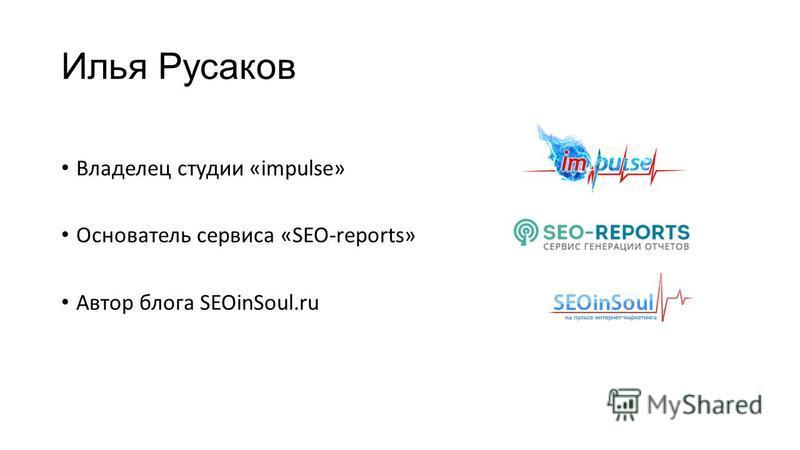 Илья Русаков Владелец студии «impulse» Основатель сервиса «SEO-reports» Автор блога SEOinSoul.ru