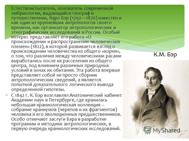 Естествоиспытатель, основатель современной эмбриологии, выдающийся географ и путешественник, Карл Бэр (17921876) известен и как один из крупнейших антропологов своего времени, как организатор антропологических и этнографических исследований в России.