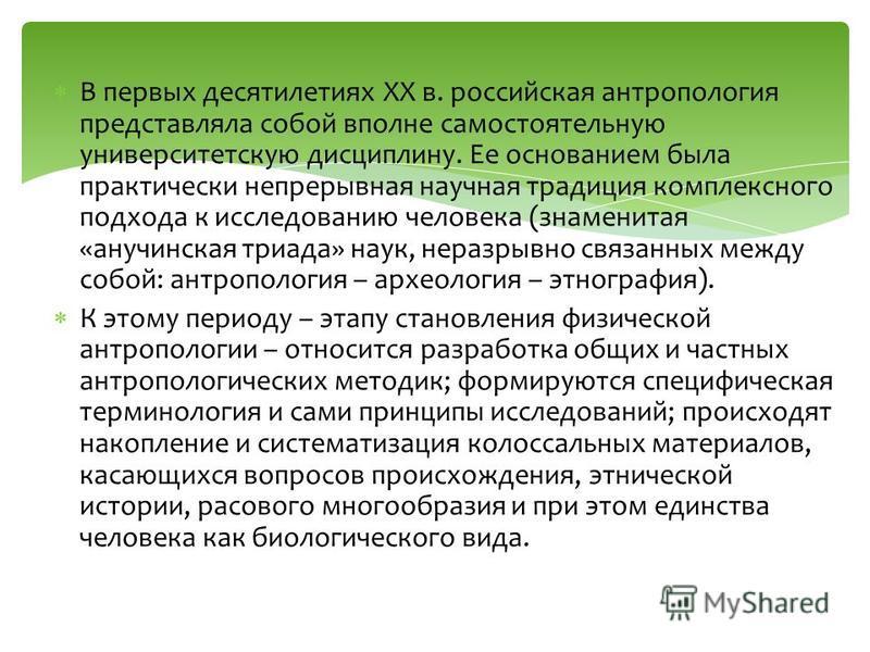 В первых десятилетиях XX в. российская антропология представляла собой вполне самостоятельную университетскую дисциплину. Ее основанием была практически непрерывная научная традиция комплексного подхода к исследованию человека (знаменитая «анучинская