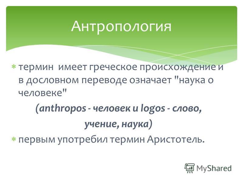 термин имеет греческое происхождение и в дословном переводе означает наука о человеке (anthropos - человек и logos - слово, учение, наука) первым употребил термин Аристотель. Антропология