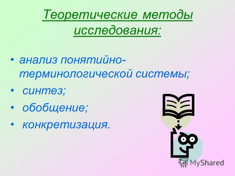 Теоретические методы исследования: анализ понятийно- терминологической системы; синтез; обобщение; конкретизация.