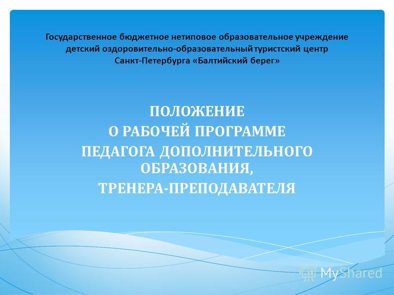 Государственное бюджетное нетиповое образовательное учреждение детский оздоровительно-образовательный туристский центр Санкт-Петербурга «Балтийский берег» ПОЛОЖЕНИЕ О РАБОЧЕЙ ПРОГРАММЕ ПЕДАГОГА ДОПОЛНИТЕЛЬНОГО ОБРАЗОВАНИЯ, ТРЕНЕРА-ПРЕПОДАВАТЕЛЯ