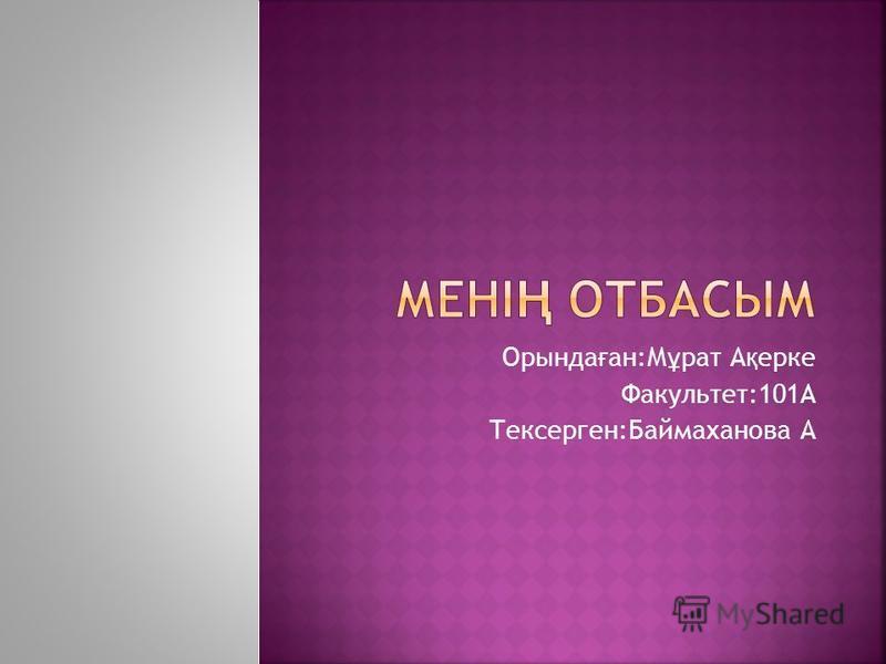 Орында ғ ан:М ұ рат А қ ерке Факультет:101A Тексерген:Баймаханова А