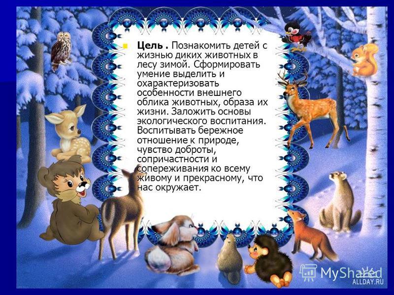 Цель. Познакомить детей с жизнью диких животных в лесу зимой. Сформировать умение выделить и охарактеризовать особенности внешнего облика животных, образа их жизни. Заложить основы экологического воспитания. Воспитывать бережное отношение к природе,