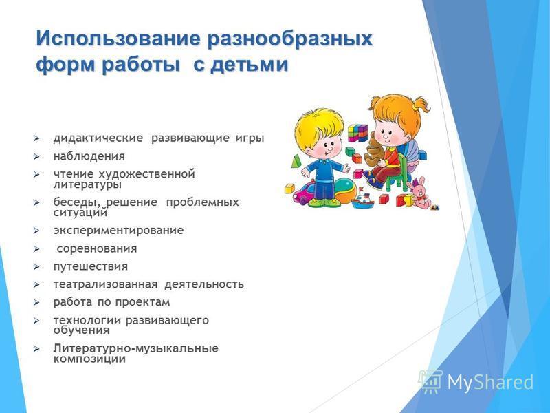Использование разнообразных форм работы с детьми дидактические развивающие игры наблюдения чтение художественной литературы беседы, решение проблемных ситуаций экспериментирование соревнования путешествия театрализованная деятельность работа по проек