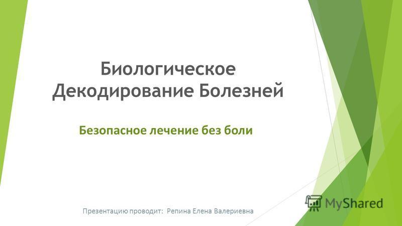 Биологическое Декодирование Болезней Безопасное лечение без боли Презентацию проводит: Репина Елена Валериевна