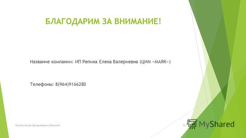 Название компании: ИП Репина Елена Валериевна (ЦИМ «МАЯК») Телефоны: 8(964)9166280 Биологическое Декодирование Болезней 26 БЛАГОДАРИМ ЗА ВНИМАНИЕ!