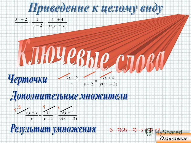 -поставить черточки к каждому члену уравнения; -записать дополнительный множитель (ДМ); -записать результат умножения числителя или целого на ДМ х+2 х (х +2)(8 х – 5) = 9 х 2 2 х-3 1 10 = х(2 х - 3) – (2 х – 3) у -2 у 1 (у - 2)(3 у – 2) – у = 3 у +4