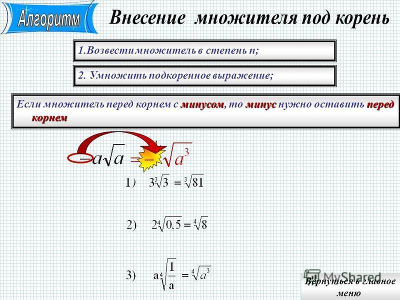 2. Запомнить целую часть деления и остаток 1. Разделить показатель подкоренного выражения на n показатель множителя перед корнем;показатель множителя под корнем Примечание. Целая часть деления –показатель множителя перед корнем; остаток от деления –