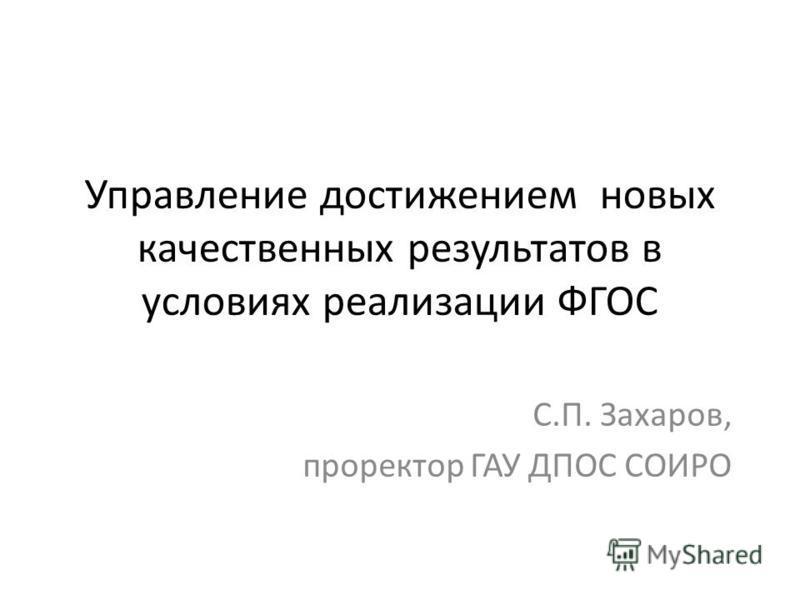 Управление достижением новых качественных результатов в условиях реализации ФГОС С.П. Захаров, проректор ГАУ ДПОС СОИРО