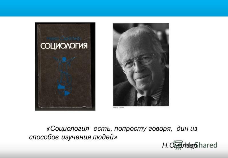 «Социология есть, попросту говоря, дин из способов изучения людей» Н.Смэлзер