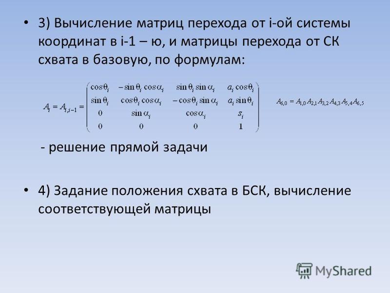 3) Вычисление матриц перехода от i-ой системы координат в i-1 – ю, и матрицы перехода от СК схвата в базовую, по формулам: - решение прямой задачи 4) Задание положения схвата в БСК, вычисление соответствующей матрицы