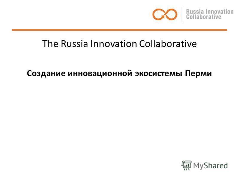 The Russia Innovation Collaborative Создание инновационной экосистемы Перми