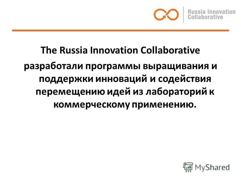 The Russia Innovation Collaborative разработали программы выращивания и поддержки инноваций и содействия перемещению идей из лабораторий к коммерческому применению.