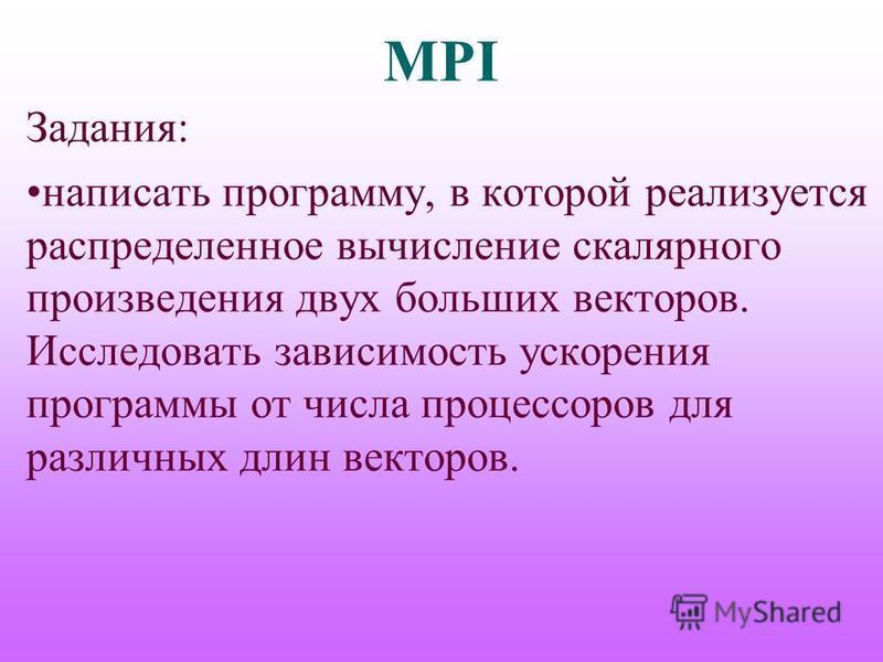 MPI Задания: написать программу, в которой реализуется распределенное вычисление скалярного произведения двух больших векторов. Исследовать зависимость ускорения программы от числа процессоров для различных длин векторов.