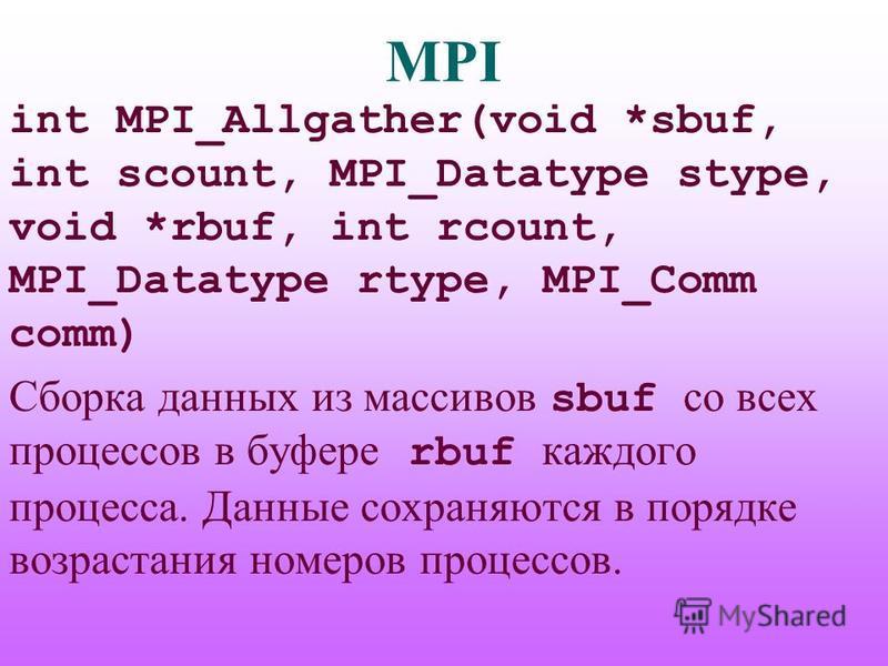 MPI int MPI_Allgather(void *sbuf, int scount, MPI_Datatype stype, void *rbuf, int rcount, MPI_Datatype rtype, MPI_Comm comm) Сборка данных из массивов sbuf со всех процессов в буфере rbuf каждого процесса. Данные сохраняются в порядке возрастания ном