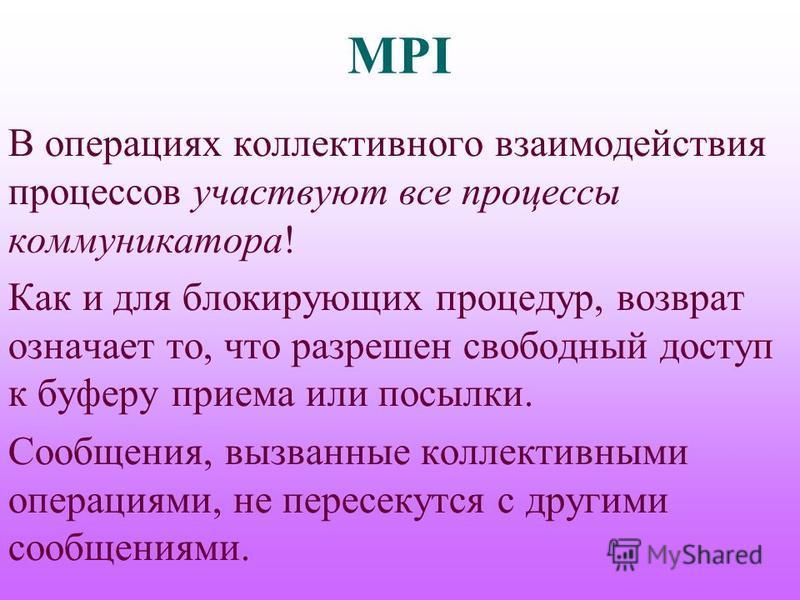 MPI В операциях коллективного взаимодействия процессов участвуют все процессы коммуникатора! Как и для блокирующих процедур, возврат означает то, что разрешен свободный доступ к буферу приема или посылки. Сообщения, вызванные коллективными операциями