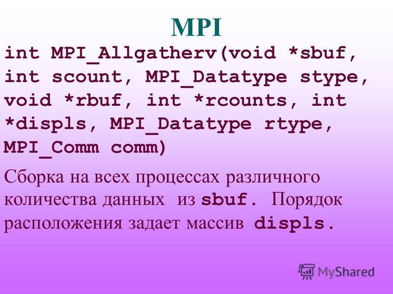 MPI int MPI_Allgatherv(void *sbuf, int scount, MPI_Datatype stype, void *rbuf, int *rcounts, int *displs, MPI_Datatype rtype, MPI_Comm comm) Сборка на всех процессах различного количества данных из sbuf. Порядок расположения задает массив displs.
