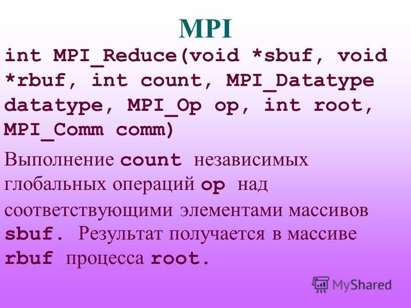 MPI int MPI_Reduce(void *sbuf, void *rbuf, int count, MPI_Datatype datatype, MPI_Op op, int root, MPI_Comm comm) Выполнение count независимых глобальных операций op над соответствующими элементами массивов sbuf. Результат получается в массиве rbuf пр