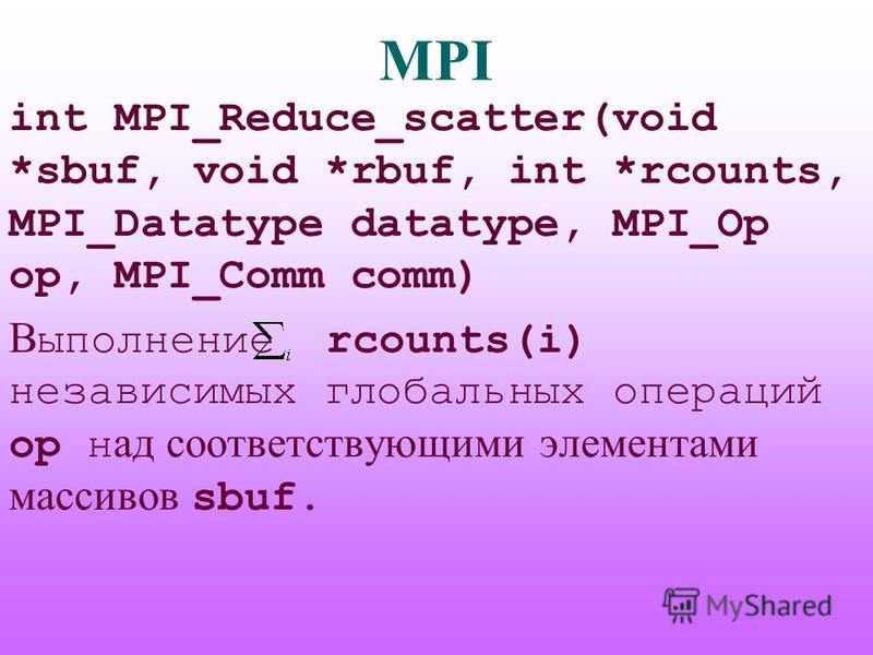 MPI int MPI_Reduce_scatter(void *sbuf, void *rbuf, int *rcounts, MPI_Datatype datatype, MPI_Op op, MPI_Comm comm) В ыполнение rcounts(i) независимых глобальных операций op н ад соответствующими элементами массивов sbuf.