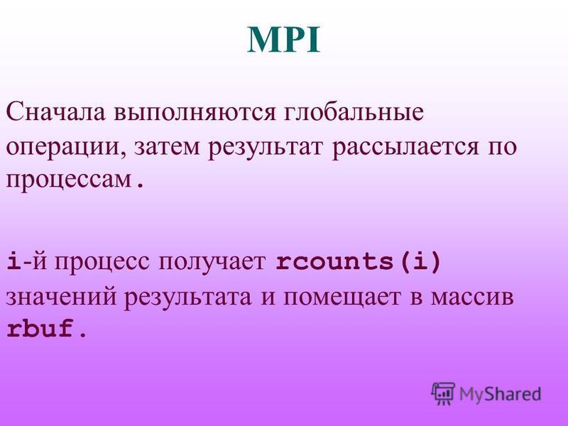 MPI Сначала выполняются глобальные операции, затем результат рассылается по процессам. i -й процесс получает rcounts(i) значений результата и помещает в массив rbuf.