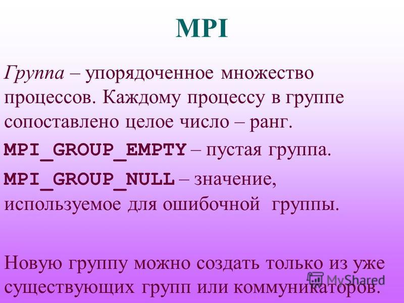 MPI Группа – упорядоченное множество процессов. Каждому процессу в группе сопоставлено целое число – ранг. MPI_GROUP_EMPTY – пустая группа. MPI_GROUP_NULL – значение, используемое для ошибочной группы. Новую группу можно создать только из уже существ