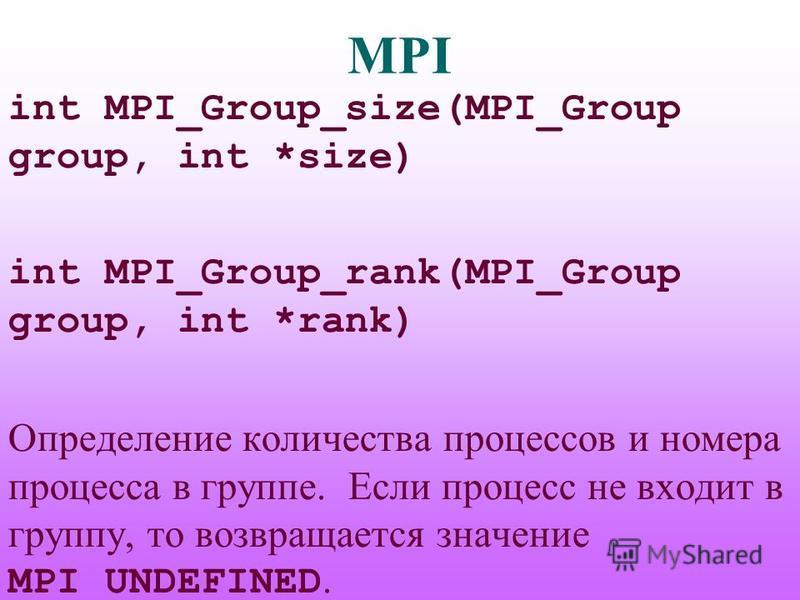 MPI int MPI_Group_size(MPI_Group group, int *size) int MPI_Group_rank(MPI_Group group, int *rank) Определение количества процессов и номера процесса в группе. Если процесс не входит в группу, то возвращается значение MPI_UNDEFINED.