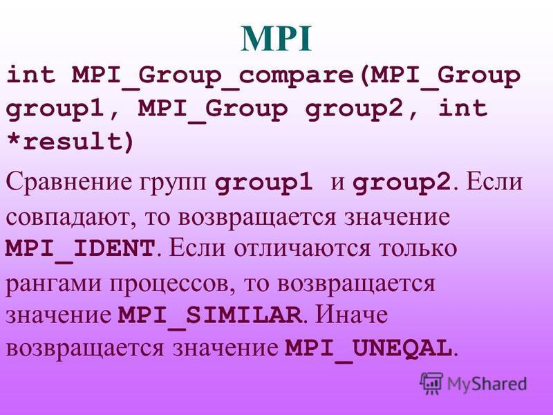 MPI int MPI_Group_compare(MPI_Group group1, MPI_Group group2, int *result) Сравнение групп group1 и group2. Если совпадают, то возвращается значение MPI_IDENT. Если отличаются только рангами процессов, то возвращается значение MPI_SIMILAR. Иначе возв
