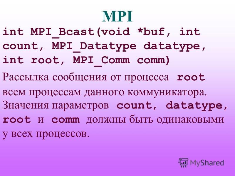MPI int MPI_Bcast(void *buf, int count, MPI_Datatype datatype, int root, MPI_Comm comm) Рассылка сообщения от процесса root всем процессам данного коммуникатора. Значения параметров count, datatype, root и comm должны быть одинаковыми у всех процессо