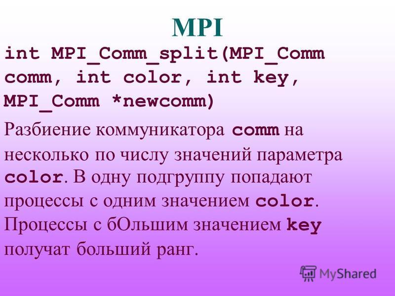 MPI int MPI_Comm_split(MPI_Comm comm, int color, int key, MPI_Comm *newcomm) Разбиение коммуникатора comm на несколько по числу значений параметра color. В одну подгруппу попадают процессы с одним значением color. Процессы с б Ольшим значением key по