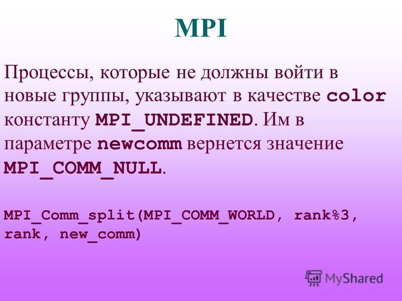 MPI Процессы, которые не должны войти в новые группы, указывают в качестве color константу MPI_UNDEFINED. Им в параметре newcomm вернется значение MPI_COMM_NULL. MPI_Comm_split(MPI_COMM_WORLD, rank%3, rank, new_comm)